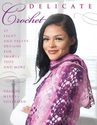 Delicate Crochet: 23 Light and Pretty Designs for Shawls, Tops and More by Sharon Hernes Silverman