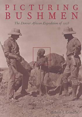 Picturing Bushmen by Robert J. Gordon