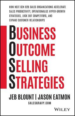 Business Outcome Selling Strategies: How Next Gen B2B Sales Organizations Accelerate Sales Productivity, Operationalize Hyper-Growth Strategies, Lock Out Competitors, and Expand Customer Relationships book