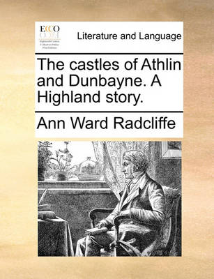 The Castles of Athlin and Dunbayne. a Highland Story by Ann Ward Radcliffe