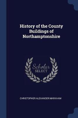 History of the County Buildings of Northamptonshire by Christopher Alexander Markham