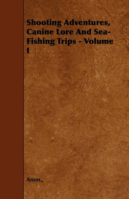 Shooting Adventures, Canine Lore And Sea-Fishing Trips - Volume I by Anon