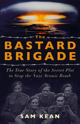 The Bastard Brigade: The True Story of the Renegade Scientists and Spies Who Sabotaged the Nazi Atomic Bomb by Sam Kean
