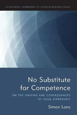 No Substitute for Competence: On the Origins and Consequences of Issue Ownership book