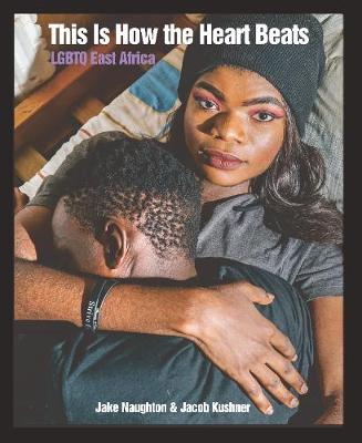 This Is How The Heart Beats: LGBTQ East Africa by Jake Naughton