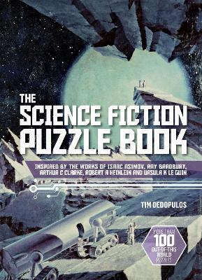 The Science Fiction Puzzle Book: Inspired by the Works of Isaac Asimov, Ray Bradbury, Arthur C Clarke, Robert A Heinlein and Ursula K Le Guin by Tim Dedopulos