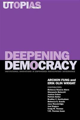 The Real Utopias Project: v. 4: Deepening Democracy - Institutional Innovations in Empowered Participatory Governance by Archon Fung