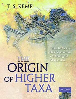The Origin of Higher Taxa: Palaeobiological, developmental, and ecological perspectives by T. S. Kemp