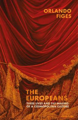 The Europeans: Three Lives and the Making of a Cosmopolitan Culture by Orlando Figes