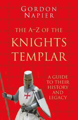 The A-Z of the Knights Templar: Classic Histories Series: A Guide to Their History and Legacy by Gordon Napier