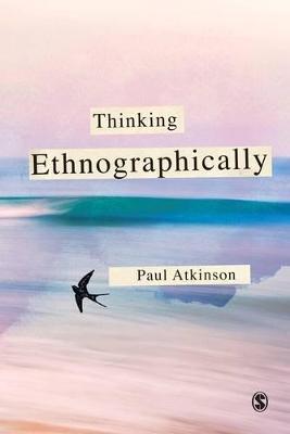 Thinking Ethnographically by Paul Anthony Atkinson
