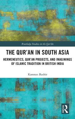 The Qur'an in South Asia: Hermeneutics, Qur'an Projects, and Imaginings of Islamic Tradition in British India book