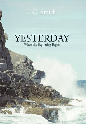 Yesterday: When the Beginning Began by I. C. Smith