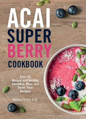 Acai Super Berry Cookbook: Over 50 Natural and Healthy Smoothie, Bowl, and Sweet Treat Recipes by Melissa Petitto