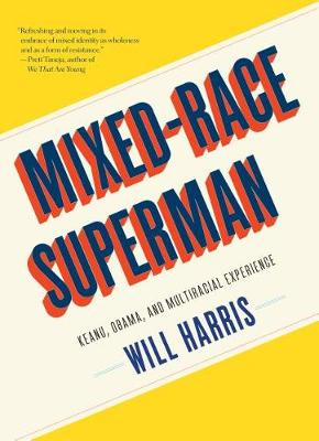 Mixed-Race Superman: Keanu, Obama, and the Biracial Experience by Will Harris