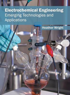 Electrochemical Engineering: Emerging Technologies and Applications by The REV Dr Heather Wright