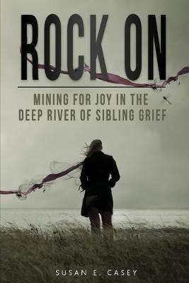 Rock On: Mining for Joy in the Deep River of Sibling Grief by Susan E Casey