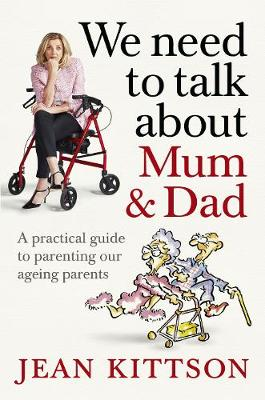 We Need to Talk About Mum & Dad: A Practical Guide to Parenting Our Ageing Parents by Jean Kittson