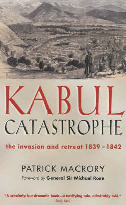 Kabul Catastrophe: The Invasion and Retreat 1839-1842 by Patrick Macrory