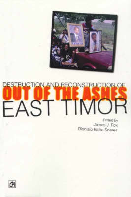 Out of the Ashes: Destruction and Reconstruction of East Timor: Out of the Ashes: the Destruction and Reconstruction of an Emerging State by James J. Fox