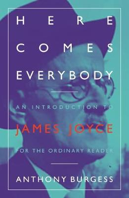 Here Comes Everybody: An Introduction to James Joyce for the ordinary reader by Anthony Burgess