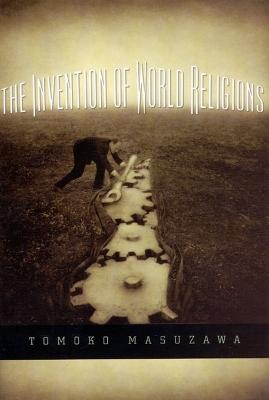 The Invention of World Religions by Tomoko Masuzawa