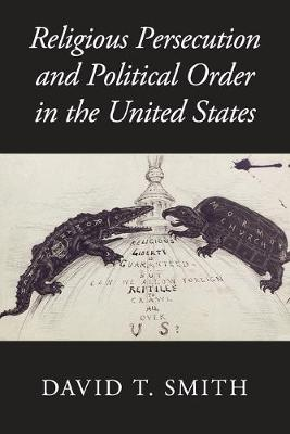 Religious Persecution and Political Order in the United States by David T. Smith