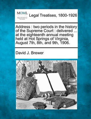 Address: Two Periods in the History of the Supreme Court: Delivered ... at the Eighteenth Annual Meeting Held at Hot Springs of Virginia, August 7th, 8th, and 9th, 1906. by David J Brewer