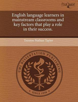 English Language Learners in Mainstream Classrooms and Key Factors That Play a Role in Their Success by Trenton Nathan Taylor
