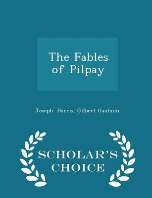 The Fables of Pilpay - Scholar's Choice Edition by Gilbert Gaulmin Joseph Harris
