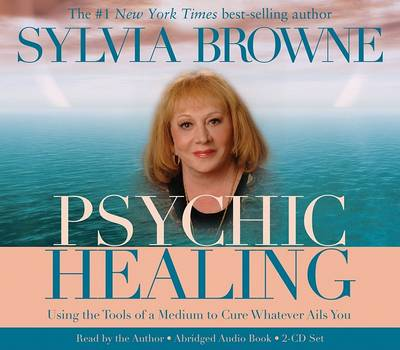 Psychic Healing: Using the Tools of a Medium to Cure Whatever Ails You by Sylvia Browne