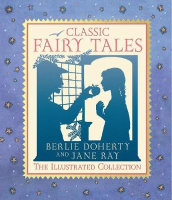 Classic Fairy Tales: The Illustrated Collection by Berlie Doherty