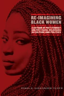 Re-Imagining Black Women: A Critique of Post-Feminist and Post-Racial Melodrama in Culture and Politics book