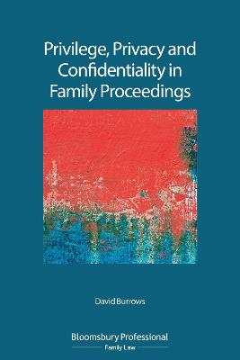 Privilege, Privacy and Confidentiality in Family Proceedings by David Burrows