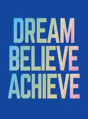 Dream, Believe, Achieve: Inspiring Quotes and Empowering Affirmations for Success, Growth and Happiness by Summersdale Publishers