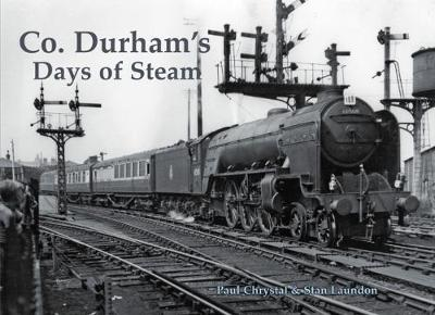 Co. Durham's Days of Steam by Paul Chrystal