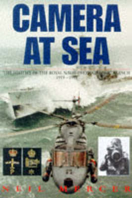 Camera at Sea: History of the Royal Naval Photographic Branch, 1919-98 by Neil Mercer