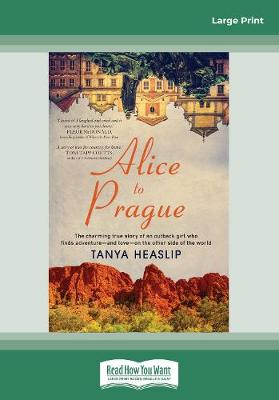 Alice to Prague: The charming true story of an outback girl who finds adventure - and love - on the other side of the world by Tanya Heaslip