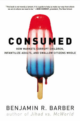 Consumed: How Markets Corrupt Children, Infantilize Adults, and Swallow Citizens Whole by Benjamin R. Barber