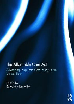 The The Affordable Care Act: Advancing Long-Term Care Policy in the United States by Edward Miller