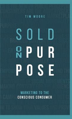 Sold On Purpose: Marketing to the Conscious Consumer by Tim Moore