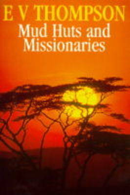 Mud Huts and Missionaries by E. V. Thompson