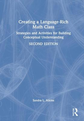Creating a Language-Rich Math Class: Strategies and Activities for Building Conceptual Understanding by Sandra L. Atkins