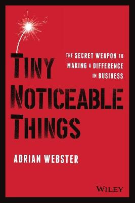 Tiny Noticeable Things: The Secret Weapon to Making a Difference in Business by Adrian Webster
