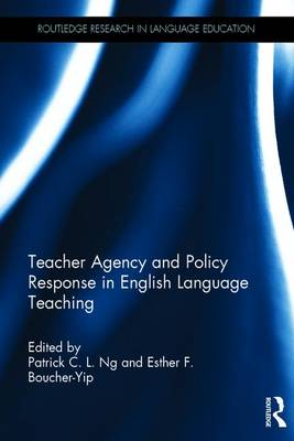 Teacher Agency and Policy Response in English Language Teaching by Patrick C. L. Ng