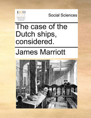 The Case of the Dutch Ships, Considered. by James Marriott