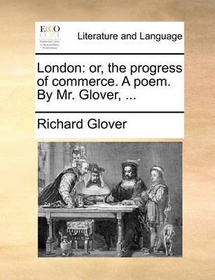 London: Or, the Progress of Commerce. a Poem. by Mr. Glover, by Richard Glover