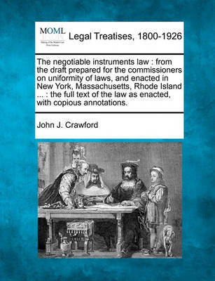 The Negotiable Instruments Law: From the Draft Prepared for the Commissioners on Uniformity of Laws, and Enacted in New York, Massachusetts, Rhode Island ...: The Full Text of the Law as Enacted, with Copious Annotations. by John J Crawford