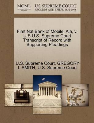 First Nat Bank of Mobile, ALA, V. U S U.S. Supreme Court Transcript of Record with Supporting Pleadings by Gregory L Smith