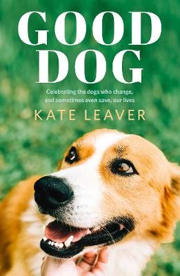 Good Dog: Celebrating Dogs Who Change, and Sometimes Even Save, Our Lives by Kate Leaver